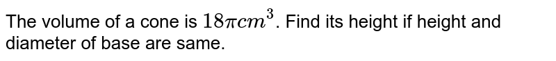 The volume of a cone is `18 pi cm^(3)`. Find its height if height and diameter of base are same.