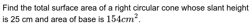 Find the total surface area of a right circular cone whose slant height is 25 cm and area of base is `154 cm^(2)`.