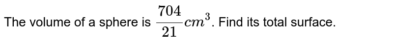 The volume of a sphere is `(704)/(21) cm^(3)`. Find its total surface.