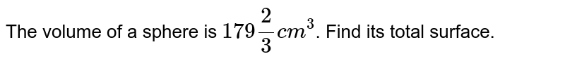 The volume of a sphere is `179 (2)/(3) cm^(3)`. Find its total surface.