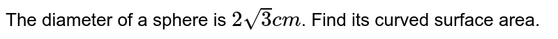 The diameter of a sphere is `2 sqrt(3) cm`. Find its curved surface area.