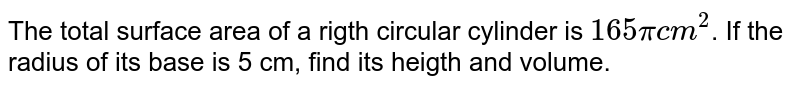 The total surface area of a rigth circular cylinder is `165 pi cm^(2)`. If the radius of its base is 5 cm, find its heigth and volume.