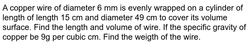 A copper wire of diameter 6 mm is evenly wrapped on a cylinder of length of length 15 cm and diameter 49 cm to cover its volume surface. Find the length and volume of wire. If the specific gravity of copper be 9g per cubic cm. Find the weigth of the wire.