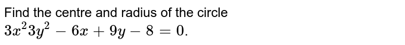 Find the centre and radius of the circle `3x^(2) 3y^(2) - 6x +9y - 8 =0`.