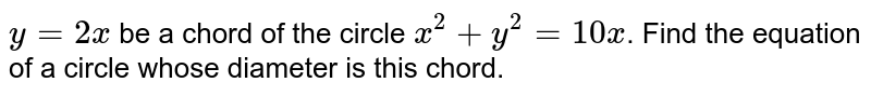 `y=2x` be a chord of the circle `x^(2) +y^(2)=10x`. Find the equation of a circle whose diameter is this chord.