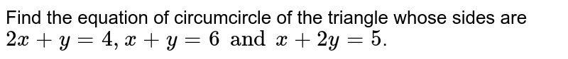 Find the equation of circumcircle of the triangle whose sides are `2x +y = 4,x + y = 6 and x +2y=5`.