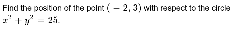 Find the position of the point `(-2,3)` with respect to the circle `x^(2) +y^(2)=25`.