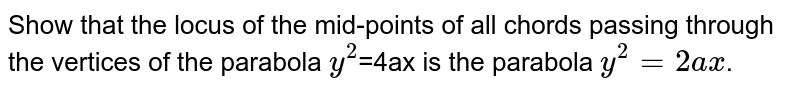 Show that the locus of the mid-points of all chords passing through the vertices of the parabola `y^(2)`=4ax is the parabola `y^(2)=2ax`.