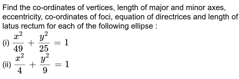 Find the co-ordinates of vertices, length of major and minor axes, eccentricity, co-ordinates of foci, equation of directrices and length of latus rectum for each of the following ellipse :  <br> (i) `(x^(2))/(49)+y^(2)/(25)=1` <br> (ii) `(x^(2))/(4)+(y^(2))/(9)=1`