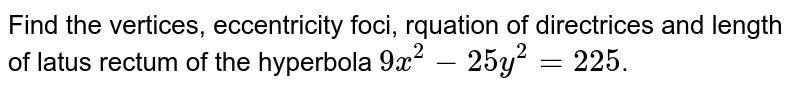 Find the vertices, eccentricity foci, rquation of directrices and length of latus rectum of the hyperbola `9x^(2)-25y^(2)=225`.