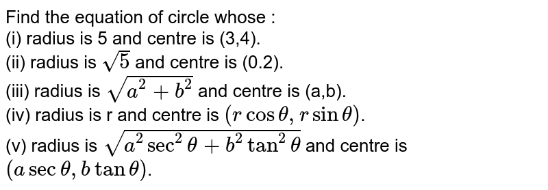 Find the equation of circle whose : <br> (i) radius is 5 and centre is (3,4). <br> (ii) radius is `sqrt(5)` and centre is (0.2). <br> (iii) radius is `sqrt(a^(2)+b^(2))` and centre is (a,b). <br> (iv) radius is r and centre is `(rcostheta,rsintheta)`. <br> (v) radius is `sqrt(a^(2)sec^(2)theta+b^(2)tan^(2)theta)` and centre is `(asectheta,btantheta)`.