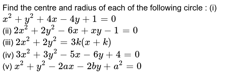 Find the centre and radius of each of the following circle : (i) `x^(2)+y^(2)+4x-4y+1=0` <br> (ii) `2x^(2)+2y^(2)-6x+xy-1=0` <br> (iii) `2x^(2)+2y^(2)=3k(x+k)` <br> (iv) `3x^(2)+3y^(2)-5x-6y+4=0` <br> (v) `x^(2)+y^(2)-2ax-2by+a^(2)=0`