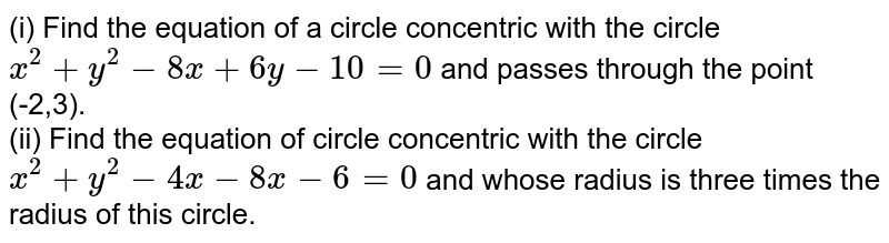 (i) Find the equation of a circle concentric with the circle `x^(2)+y^(2)-8x+6y-10=0` and passes through the point (-2,3).  <br> (ii) Find the equation of circle concentric with the circle `x^(2)+y^(2)-4x-8x-6=0` and whose radius is three times the radius of this circle.