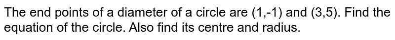 The end points of a diameter of a circle are (1,-1) and (3,5). Find the equation of the circle. Also find its centre and radius.