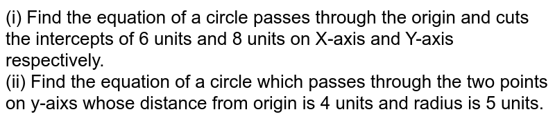 (i) Find the equation of a circle passes through the origin and cuts the intercepts of 6 units and 8 units on X-axis and Y-axis respectively. <br> (ii) Find the equation of a circle which passes through the two points on y-aixs whose distance from origin is 4 units and radius is 5 units.