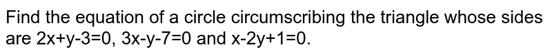 Find the equation of a circle circumscribing the triangle whose sides are 2x+y-3=0, 3x-y-7=0 and x-2y+1=0.