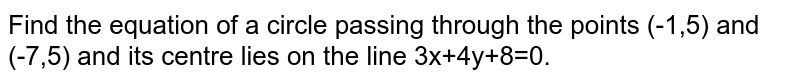 Find the equation of a circle passing through the points (-1,5) and (-7,5) and its centre lies on the line 3x+4y+8=0.