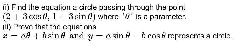(i) Find the equation a circle passing through the point `(2+3costheta,1+3sintheta)` where `'theta'` is a parameter. <br> (ii) Prove that the equations `x=atheta+bsintheta and y=asintheta-bcostheta` represents a circle.