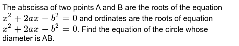The abscissa of two points A and B are the roots of the equation `x^(2)+2ax-b^(2)=0` and ordinates are the roots of equation `x^(2)+2ax-b^(2)=0`. Find the equation of the circle whose diameter is AB.