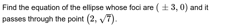 Find the equation of the ellipse whose foci are `(pm3,0)` and it passes through the point `(2,sqrt(7))`.