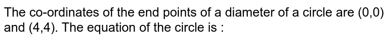 The co-ordinates of the end points of a diameter of a circle are (0,0) and (4,4). The equation of the circle is :