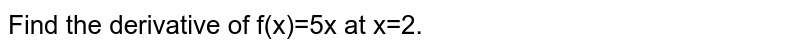Find the derivative of  f(x)=5x at x=2.
