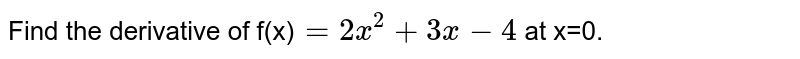 Find the   derivative of f(x)`=2x^(2)+3x-4` at x=0.