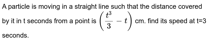 A particle is moving in a straight line such that the distance covered by it in t seconds from a point is `((t^(3))/(3)-t)` cm. find its speed at t=3 seconds.