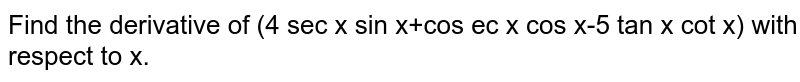 Find the derivative of (4 sec x sin x+cos ec x cos x-5 tan x cot x) with respect to x.