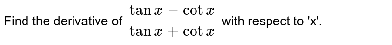 Find the derivative of `(tan x-cot x)/(tan x+cot x)` with respect to 'x'.