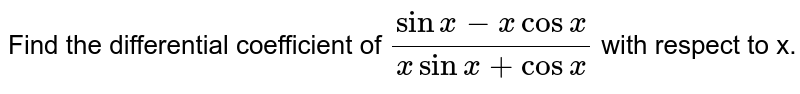 Find the differential coefficient of `(sin x -x cos x)/(x sin x+cos x)` with respect to x.
