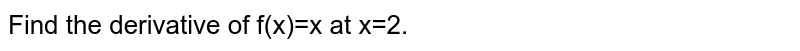 Find the derivative of f(x)=x at x=2.