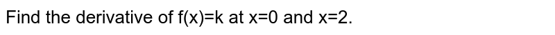Find the derivative of  f(x)=k at x=0 and x=2.