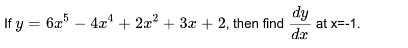 If `y=6 x^(5)-4x^(4)+2x^(2)+3x+2`, then find `(dy)/(dx)` at x=-1.