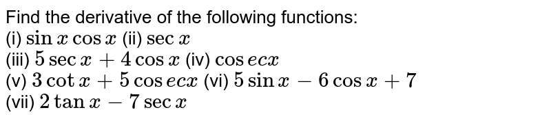 Find the derivative of the following functions: <br> (i) `sin x cos x` (ii) `sec x` <br> (iii) `5sec x+4 cos x` (iv) `cosec x` <br> (v) `3 cot x+5 cosec x` (vi) `5sinx-6cosx+7` <br> (vii) `2tanx-7secx`