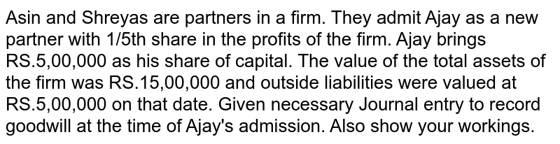 Asin and Shreyas are partners in a firm. They admit Ajay as a new partner with 1/5th share in the profits of the firm. Ajay brings RS.5,00,000 as his share of capital. The value of the total assets of the firm was RS.15,00,000 and outside liabilities were valued at RS.5,00,000 on that date. Given necessary Journal entry to record goodwill at the time of Ajay's admission. Also show your workings.