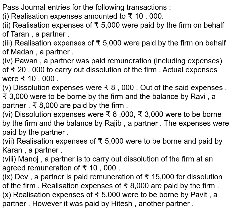 Pass Journal entries for the following transactions : <br> (i) Realisation expenses amounted to ? 10 , 000. <br> (ii) Realisation expenses of ? 5,000 were paid by the firm on behalf of Taran , a partner . <br> (iii) Realisation expenses of ? 5,000  were paid by the firm on behalf of Madan , a partner . <br> (iv) Pawan , a partner was paid remuneration (including expenses) of ? 20 , 000 to carry out dissolution of the firm . Actual expenses were ? 10 ,  000 . <br> (v) Dissolution expenses were ? 8 , 000 . Out of the said expenses , ? 3,000 were to be borne by the firm and the balance by Ravi , a partner . ? 8,000 are paid by the firm . <br> (vi) Dissolution expenses were ? 8 ,000, ? 3,000 were to be borne by the firm and the balance by Rajib , a partner . The expenses were paid by the partner . <br> (vii) Realisation expenses of ? 5,000 were to be borne and paid by Karan , a partner . <br> (viii) Manoj , a partner is to carry out dissolution of the firm at an agreed remuneration of ? 10 , 000 . <br> (ix) Dev , a partner is paid remuneration of ? 15,000 for dissolution of the firm . Realisation expenses of ?  8,000 are paid by the firm . <br> (x) Realisation expenses of ? 5,000 were to be borne by Pavit , a partner . However it was paid by Hitesh , another partner .