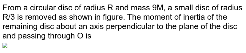 """From a circular disc of radius R and mass 9M, a small disc of radius R/3 is removed as shown in figure. The moment of inertia of the remaining disc about an axis perpendicular to the plane of the disc and  passing through O is <br> <img src=""""https://d10lpgp6xz60nq.cloudfront.net/physics_images/NCERT_OBJ_FING_PHY_XI_C07_E01_052_Q01.png"""" width=""""80%"""">"""