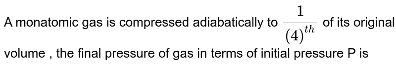 A monatomic gas is compressed adiabatically to `(1)/(4)^(th)` of its original volume , the final pressure of gas in terms of initial pressure P is
