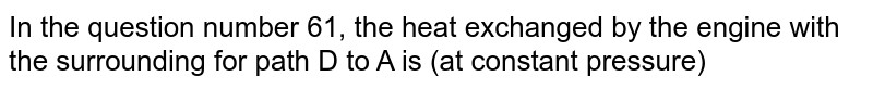 In the question number 61, the heat exchanged by the engine with the  surrounding for path D to A is (at constant pressure)