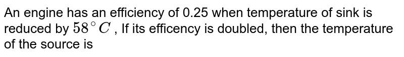 An engine has an efficiency of 0.25 when temperature of sink is reduced by `58^(@)C` , If its efficency is doubled, then the temperature of the source is