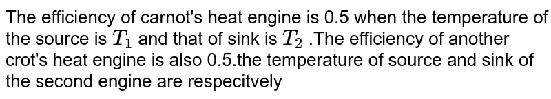 The efficiency of carnot's heat engine is 0.5 when the temperature of the source is `T_(1)` and that of sink is `T_(2)` .The efficiency of another crot's heat engine is also 0.5.the temperature of source and sink of the second engine are respecitvely