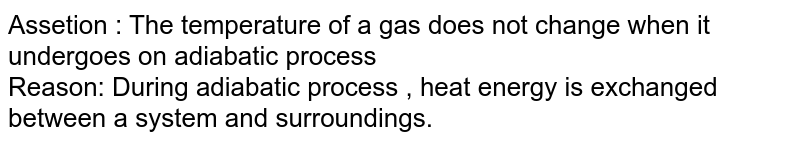Assetion : The temperature  of a gas does not change when it undergoes on adiabatic process <br> Reason: During adiabatic process , heat energy is exchanged between a system and surroundings.