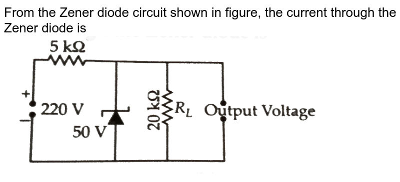 """From the Zener diode circuit shown in figure, the current through the Zener diode is <br> <img src=""""https://d10lpgp6xz60nq.cloudfront.net/physics_images/NCERT_OBJ_FING_PHY_XII_C14_E01_047_Q01.png"""" width=""""80%"""">"""