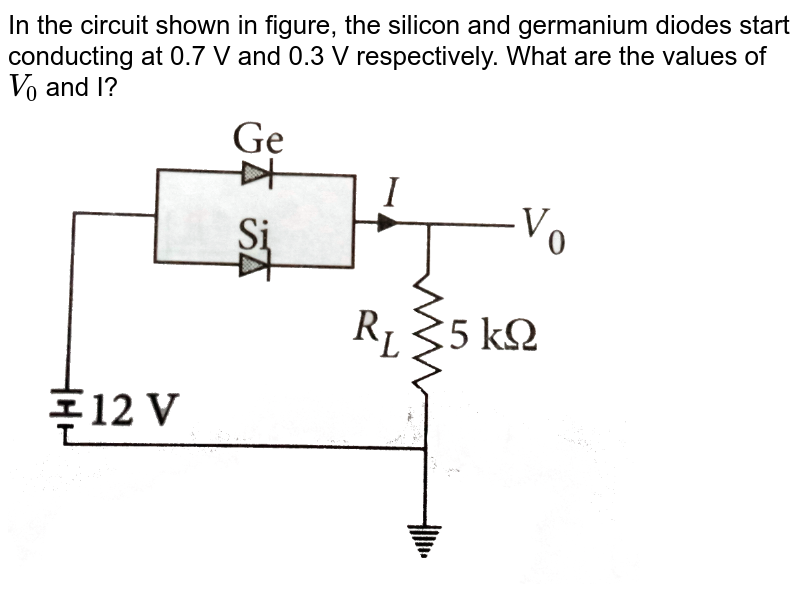 """In the circuit shown in figure, the silicon and germanium diodes start conducting at 0.7 V and 0.3 V respectively. What are the values of `V_0` and I? <br> <img src=""""https://d10lpgp6xz60nq.cloudfront.net/physics_images/NCERT_OBJ_FING_PHY_XII_C14_E01_107_Q01.png"""" width=""""80%"""">"""