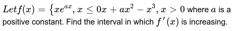 `L e tf(x)={x e^(a x),xlt=0x+a x^2-x^3,x >0`  where `a` is a positive constant. Find the interval in which `f^(prime)(x)` is increasing.