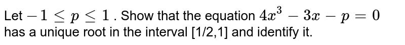 Let `-1lt=plt=1` . Show that the equation `4x^3-3x-p=0` has a unique root in the interval [1/2,1] and identify it.