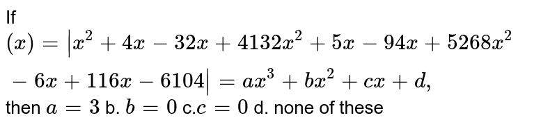 If `(x)= x^2+4x-3 2x+4 13 2x^2+5x-9 4x+5 26 8x^2-6x+1 16 x-6 104 =a x^3+b x^2+c x+d ,` then `a=3` b. `b=0`  c.`c=0` d. none of these