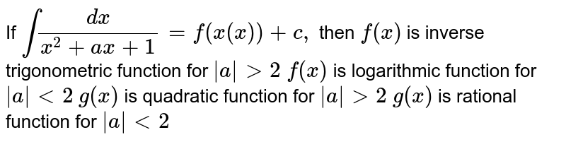 If `int(dx)/(x^2+a x+1)=f(x(x))+c ,` then `f(x)` is inverse trigonometric   function for `|a|>2`  `f(x)` is logarithmic function for `|a|<2`  `g(x)` is quadratic function for `|a|>2`  `g(x)` is rational function for `|a|<2`