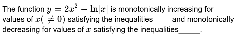 The function `y=2x^2-ln x ` is monotonically increasing for values of `x(!=0)` satisfying the inequalities____ and monotonically decreasing for values   of `x` satisfying the inequalities_____.